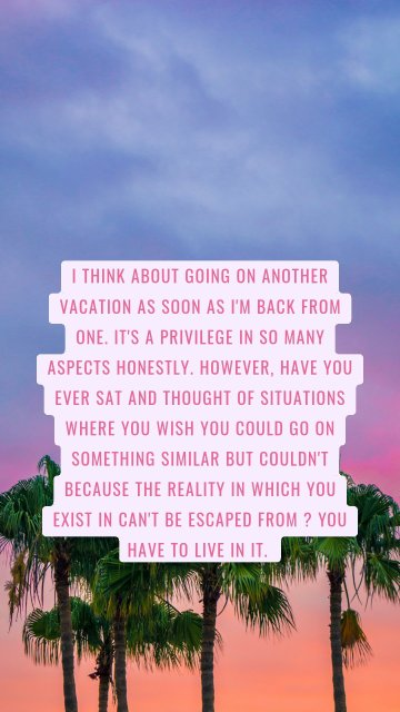 I think about going on another vacation as soon as I'm back from one. It's a privilege in so many aspects honestly. However, have you ever sat and thought of situations where you wish you could go on something similar but couldn't because the reality in which you exist in can't be escaped from ? You have to live in it.